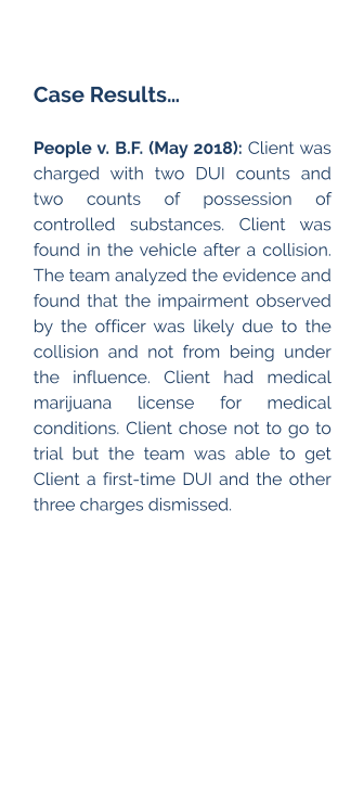 Case Results…  People v. B.F. (May 2018): Client was charged with two DUI counts and two counts of possession of controlled substances. Client was found in the vehicle after a collision. The team analyzed the evidence and found that the impairment observed by the officer was likely due to the collision and not from being under the influence. Client had medical marijuana license for medical conditions. Client chose not to go to trial but the team was able to get Client a first-time DUI and the other three charges dismissed.